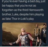 Bad, Bad Day, and Fake: if you're ever having a bad day, just  be happy that you're not as  forgotten as the third Hemsworth  brother, Luke, despite him playing  as fake Thor in Loki's play