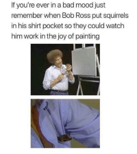 Best seat in the house: If you're ever in a bad mood just  remember when Bob Ross put squirrels  in his shirt pocket so they could watch  him work in the joy of painting Best seat in the house