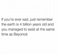 Count your blessings: If you're ever sad, just remember  the earth is 4 billion years old and  you managed to exist at the same  time as Beyoncé Count your blessings