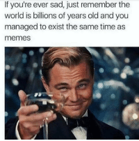 Funniest Memes Ever: If you're ever sad, just remember the  world is billions of years old and you  managed to exist the same time as  memes