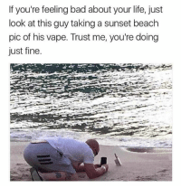 Look At This Guy: If you're feeling bad about your life, just  look at this guy taking a sunset beach  pic of his vape. Trust me, you're doing  just fine