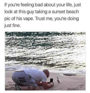 That's a whole lotta fucked up, right there: If you're feeling bad about your life, just  look at this guy taking a sunset beach  pic of his vape. Trust me, you're doing  just fine. That's a whole lotta fucked up, right there