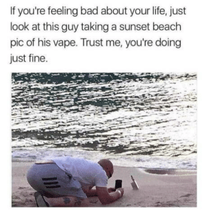 Found this on my travels: If you're feeling bad about your life, just  look at this guy taking a sunset beach  pic of his vape. Trust me, you're doing  just fine. Found this on my travels