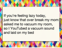 Lazy, Memes, and Moma: If you're feeling lazy today,  just know that over break my moma  asked me to vacuum my room,  2  so I YouTubed a vacuum sound  and laid on my bed If You're Feeling Lazy