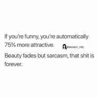 Funny, Memes, and Shit: If you're funny, you're automatically  75% more attractive. A  Beauty fades but sarcasm, that shit is  forever.  @sarcasm_only SarcasmOnly
