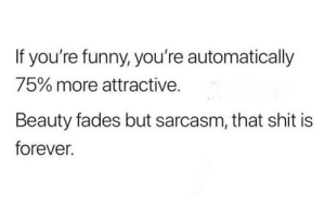 Funny, Shit, and Forever: If you're funny, you're automatically  75% more attractive.  a s  Beauty fades but sarcasm, that shit is  forever.