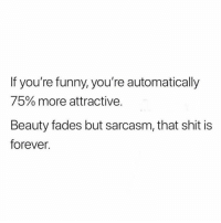 Funny, Relationships, and Shit: If you're funny, you're automatically  75% more attractive.  Beauty fades but sarcasm, that shit is  forever.
