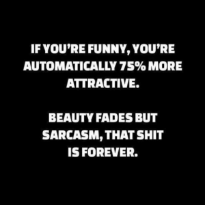 Funny, Shit, and Forever: IF YOU'RE FUNNY, YOU'RE  AUTOMATICALLY 75% MORE  ATTRACTIVE.  BEAUTY FADES BUT  SARCASM, THAT SHIT  IS FOREVER. #SagLife 😉🤗💃🏾👌🏾😊