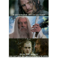 Gandalf is white?!: If you're Gandalf, why are you white?  Oh my God, Aragorn  you can't just ask people why they're white. Gandalf is white?!