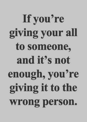 Wrong Person: If you're  giving your all  to someone,  and it's not  enough, you're  giving it to the  wrong person.