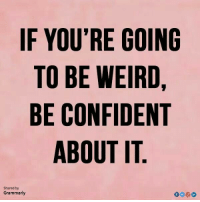 Be Confident: IF YOU'RE GOINC  TO BE WEIRD  BE CONFIDENT  ABOUT IT  Shared by  Grammarly  in