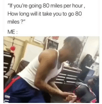 "Do the math😂😂: ""If you're going 80 miles per hour  How long will it take you to go 80  miles?""  ME: Do the math😂😂"