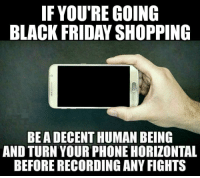 Black Friday: IF YOU'RE GOING  BLACK FRIDAY SHOPPING  BEA DECENT HUMAN BEING  AND TURN YOUR PHONE HORIZONTAL  BEFORE RECORDING ANY FIGHTS