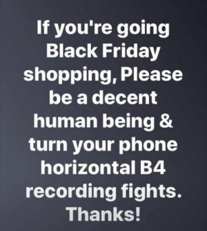 Black Friday, Friday, and Phone: If you're going  Black Friday  shopping, Please  be a decent  human being &  turn your phone  horizontal B4  recording fights.  Thanks! And stop turning away the camera!