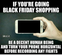 "Black Friday, Friday, and Phone: IF YOU'RE GOING  BLACK FRIDAY SHOPPING  WEL  BEA DECENT HUMAN BEING  AND TURN YOUR PHONE HORIZONTAL  BEFORE RECORDING ANY FIGHTS And don't be ""sparringly"""
