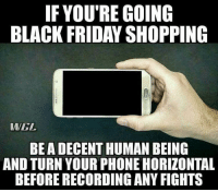 "Black Friday, Friday, and Lol: IF YOU'RE GOING  BLACK FRIDAY SHOPPING  WGL  BEA DECENT HUMAN BEING  AND TURN YOUR PHONE HORIZONTAL  BEFORE RECORDING ANY FIGHTS Black ""eye"" Friday"