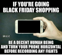 Black Friday, Friday, and Phone: IF YOU'RE GOING  BLACK FRIDAY SHOPPING  WWGL  BEA DECENT HUMAN BEING  AND TURN YOUR PHONE HORIZONTAL  BEFORE RECORDING ANY FIGHTS A helpful tip