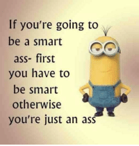 Ass, Work, and Best: If you're going to  be a smart  ass- first  you have to  be smart  otherwise  you're just an ass Work Quote : Work Quote : Best 40 Minions Humor Quotes