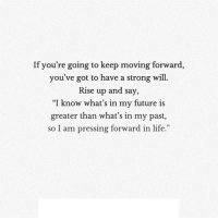 Future, Life, and Http: If you're going to keep moving forward,  you've got to have a strong will.  Rise up and say,  I know what's in my future is  greater than what's in my past,  so I am pressing forward in life. http://iglovequotes.net/