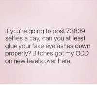 Fake, Got, and Ocd: If you're going to post 73839  selfies a day, can you at least  glue your fake eyelashes down  properly? Bitches got my OCD  on new levels over here.