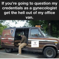 credentials: If you're going to question my  credentials as a gynecologist  get the hell out of my office  van  OB/GYN