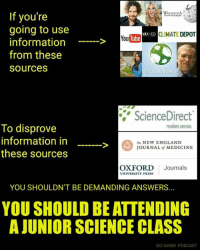 My friends at Sci-gasm: If you're  going to use  VAx ED CLIMATE  DEPOT  YouTube  information  from these  Sources  atural News  ScienceDirect  makes sense.  To disprove  information in  The NEW ENGLAND  JOURNAL of MEDICINE  these sources  OXFORD  Journals  UNIVERSITY PRESS  YOU SHOULDN'T BE DEMANDING ANSWERS  YOU SHOULD BE ATTENDING  AJUNIORSCIENCE CLASS  SCI GASM PODCAST My friends at Sci-gasm