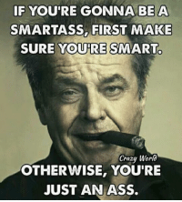smart ass: IF YOU'RE GONNA BE A  SMARTASS FIRST MAKE  SURE YOURE SMART.  Crazy World  OTHERWISE, YOU'RE  JUST AN ASS.