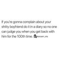 Funny, Memes, and Time: If you're gonna complain about your  shitty boyfriend do it in a diary so no one  can judge you when you get back with  him for the 100th time, @sarcasm_only SarcasmOnly