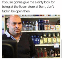 True: If you're gonna give me a dirty look for  being at the liquor store at 9am, don't  fuckin be open then True
