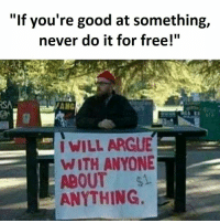"Arguing, Memes, and Free: ""If you're good at something,  never do it for free!""  I WILL ARGUE  WITH ANYONE  ABOUT si  ANYTHING."