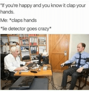 "Me irl: ""If you're happy and you know it clap your  hands.  Me: *claps hands  lie detector goes crazy* Me irl"