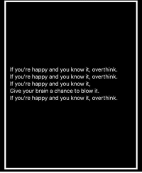 Meirl: If you're happy and you know it, overthink.  If you're happy and you know it, overthink  If you're happy and you know it,  Give your brain a chance to blow it.  If you're happy and you know it, overthink Meirl