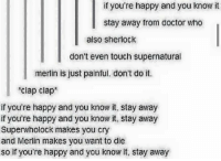 happy and you know it: if you're happy and you know it  stay away from doctor who  also sherlock  don't even touch supernatural  merlin is just painful. don't do it.  clap clap  if you're happy and you know it, stay away  if you're happy and you know it, stay away  Superwholock makes you cry  and Merlin makes you want to die  so if you're happy and you know it, stay away