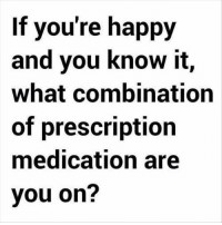 happy and you know it: If you're happy  and you know it,  what combination  of prescription  medication are  you on?