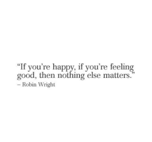 """feeling good: """"If you're happy, if you're feeling  good, then nothing else matters.  - Robin Wright"""