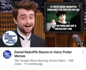🙄: IF YOU'RE HAVIN QUIDDITCH  PROBLEMSI FEEL BAD FOR YOU SON  IGOT 99 PROBLEMS BUT A  SNITCH AIN'T ONE  THE  TONIGHT  SHOW  JMMY  FALLON  STARRING  6:28  Daniel Radcliffe Reacts to Harry Potter  Memes  TONIGHT  SHOW  JIMMY  FALLON  The Tonight Show Starring Jimmy Fallon 12M  views 11 months ago 🙄