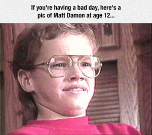Bad, Bad Day, and Matt Damon: If you're having a bad day, here's a  pic of Matt Damon at age 12.. srsfunny:In Case You're Not Having A Good Day