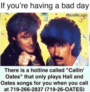 """Bad, Bad Day, and Songs: If you're having a bad day  #HustfeLogic  There is a hotline called """"Callin'  Oates"""" that only plays Hall and  Oates songs for you when you call  at 719-266-2837 (719-26-OATES)  Phret She's a Man Eater"""