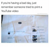 memes: If you're having a bad day, just  remember someone tried to print a  YouTube video  @ theblessedone  Deep Purple Tabs- Smoke On Tho Water