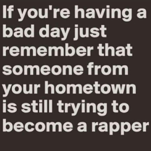 Bad, Bad Day, and Day: If you're having a  bad day just  remember that  someone from  your hometown  is still trying to  become a rapper