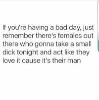 If i see sum saltiness in the comment section you're guilty🙂😂💯: If you're having a bad day, just  remember there's females out  there who gonna take a small  dick tonight and act like they  love it cause it's their man If i see sum saltiness in the comment section you're guilty🙂😂💯