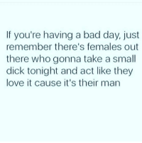HAAAA @scouse_ma @scouse_ma @scouse_ma: If you're having a bad day, just  remember there's females out  there who gonna take a small  dick tonight and act like they  love it cause it's their man HAAAA @scouse_ma @scouse_ma @scouse_ma
