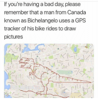 Bad, Bad Day, and Gps: If you're having a bad day, please  remember that a man from Canada  known as Bichelangelo uses a GPS  tracker of his bike rides to draw  pictures inspiring