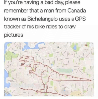 Bad, Bad Day, and Memes: If you're having a bad day, please  remember that a man from Canada  known as Bichelangelo uses a GPS  tracker of his bike rides to draw  pictures Legendary @cabbagecatmemes