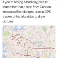 Bad, Bad Day, and Funny: If you're having a bad day, please  remember that a man from Canada  known as Bichelangelo uses a GPS  tracker of his bike rides to draw  pictures This made my day. https://t.co/lKg9RZr4sH