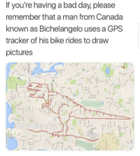 "Bad, Bad Day, and Memes: If you're having a bad day, please  remember that a man from Canada  known as Bichelangelo use  tracker of his bike rides to draw  pictures  s a GPS <p>Artistic talent via /r/memes <a href=""https://ift.tt/2tx89AL"">https://ift.tt/2tx89AL</a></p>"