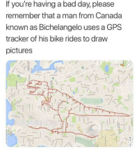 Bad, Bad Day, and Gps: If you're having a bad day, please  remember that a man from Canada  known as Bichelangelo uses a GPS  tracker of his bike rides to draw  pictures Heroes dont always wear capes