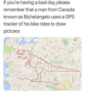 Bad, Bad Day, and Dank: If you're having a bad day, please  remember that a man from Canada  known as Bichelangelo uses a GPS  tracker of his bike rides to draw  pictures Heroes dont always wear capes by Meital_Dahan MORE MEMES