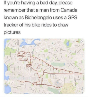 Bad, Bad Day, and Jesus: If you're having a bad day, please  remember that a man from Canada  known as Bichelangelo uses a GPS  tracker of his bike rides to draw  pictures gay-jesus-probably:  derinthemadscientist:  wholesomethemedmemes: An Artist 👌🏻 Imagine getting arrested for trespassing and your only excuse is this  Are we all just passing over the fact that he's called Bichelangelo