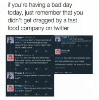 """Got'em!: if you're having a bad day  today, just remember that you  didn't get dragged by a fast  food company on twitter  Thuggy-D  @NHride 5h  Thuggy-D  @NHride 5h  @Wendys y'all should give up  @Wendys your beef is frozen and we all  @McDonalds got you guys beat with the  know it. Y'all know we laugh at your  dope ass breakfast  slogan """"fresh, never frozen"""" right? Like  you're really a joke.  Wendy's  Wendys  Wendy's  @Wendys 5h  @NHride  Sorry to hear you think that  @NHride  You don't have to bring them  But you're wrong, we've only ever used  into this just because you forgot  fresh beef since we were founded in  refrigerators existed for a second there  1969.  1/2/17, 10:31 AM  14  v 60 RE TWEETS  182  LIKES  Thuggy-D  @NHride 5h  @Wendys so you deliver it raw on a hot  truck?  Wendy's @Wendys 5h  @NHride Where do you store cold things  that aren't frozen?  32 Got'em!"""